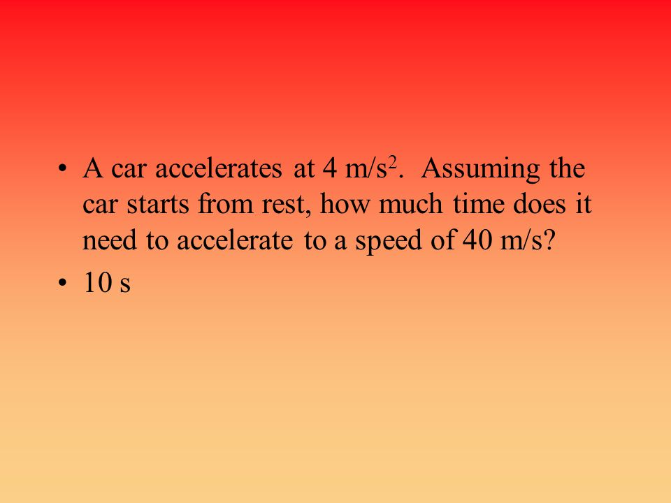 A car accelerates at 4 m/s 2. Assuming the car starts from rest, how much time does it need to accelerate to a speed of 40 m/s? 10 s