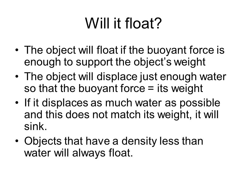 Archimedes principle The buoyant force on an object in a fluid equals the weight of the fluid which it displaces. –this works for objects in water –he