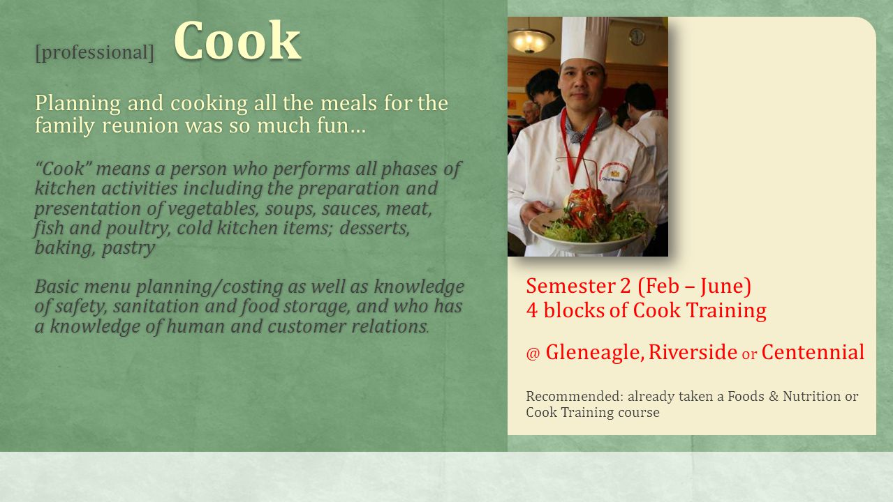 [professional] Cook Planning and cooking all the meals for the family reunion was so much fun… Cook means a person who performs all phases of kitchen activities including the preparation and presentation of vegetables, soups, sauces, meat, fish and poultry, cold kitchen items; desserts, baking, pastry Basic menu planning/costing as well as knowledge of safety, sanitation and food storage, and who has a knowledge of human and customer relations.