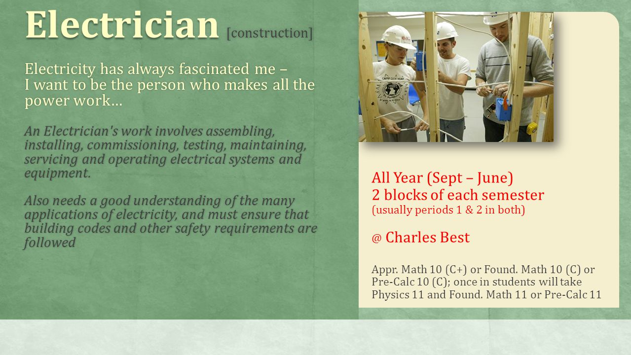 Electrician [construction] Electricity has always fascinated me – I want to be the person who makes all the power work… An Electrician s work involves assembling, installing, commissioning, testing, maintaining, servicing and operating electrical systems and equipment.