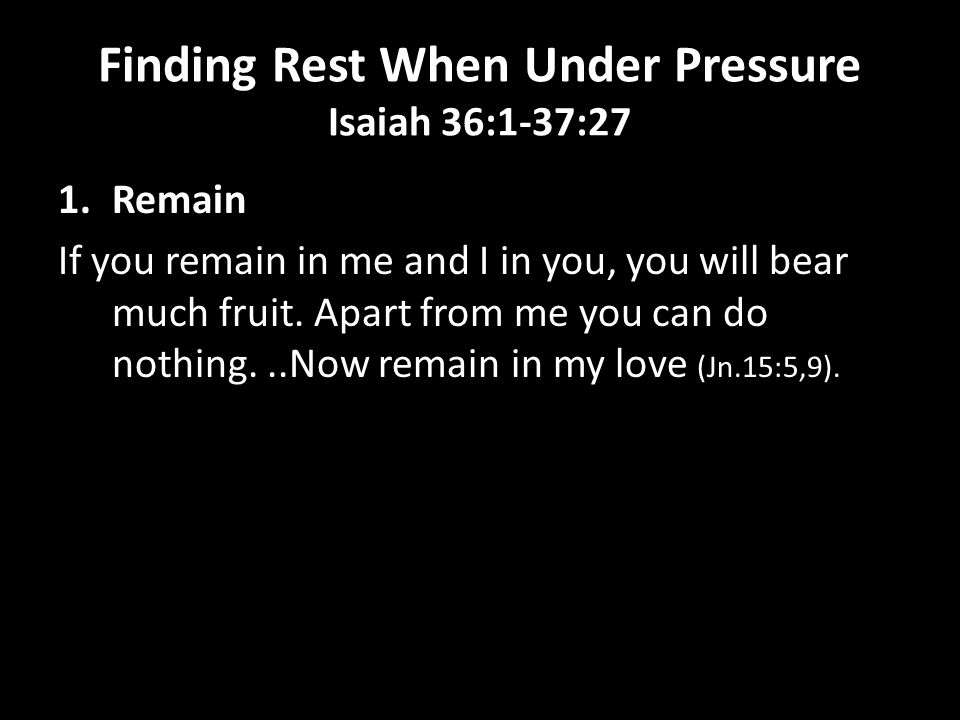 Finding Rest When Under Pressure Isaiah 36:1-37:27 1.Remain If you remain in me and I in you, you will bear much fruit. Apart from me you can do nothi