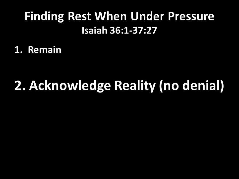 Finding Rest When Under Pressure Isaiah 36:1-37:27 1.Remain 2. Acknowledge Reality (no denial)