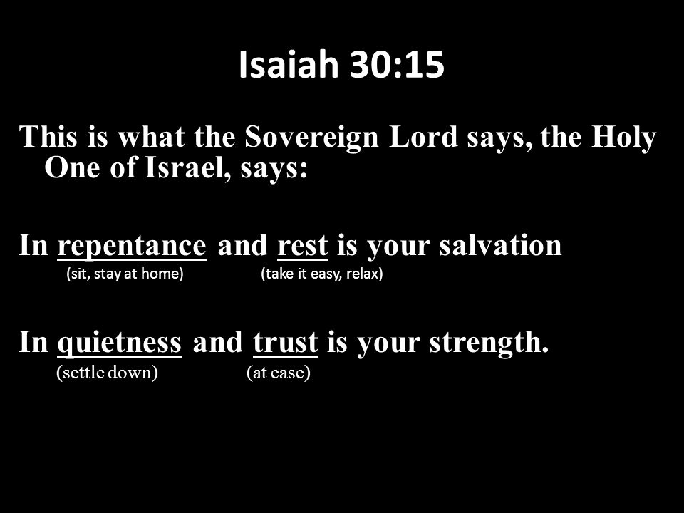Isaiah 30:15 This is what the Sovereign Lord says, the Holy One of Israel, says: In repentance and rest is your salvation (sit, stay at home) (take it easy, relax) In quietness and trust is your strength.