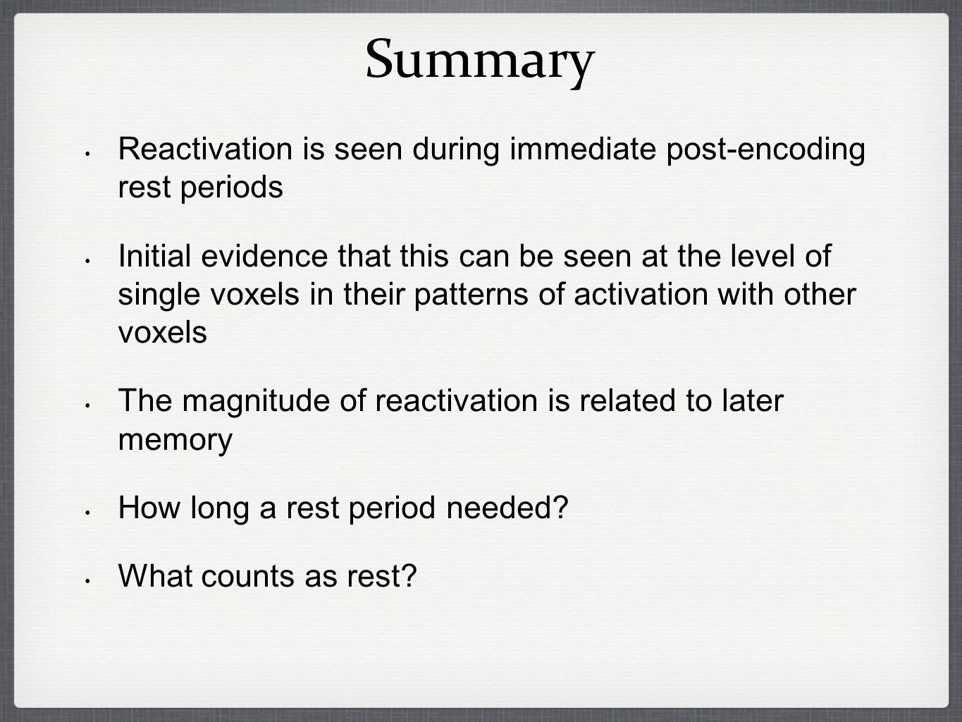 Reactivation is seen during immediate post-encoding rest periods Initial evidence that this can be seen at the level of single voxels in their patterns of activation with other voxels The magnitude of reactivation is related to later memory How long a rest period needed.