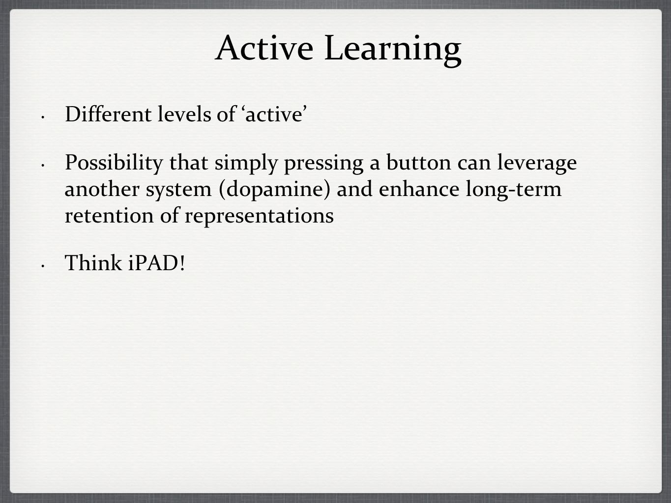 Active Learning Different levels of active Possibility that simply pressing a button can leverage another system (dopamine) and enhance long-term retention of representations Think iPAD!