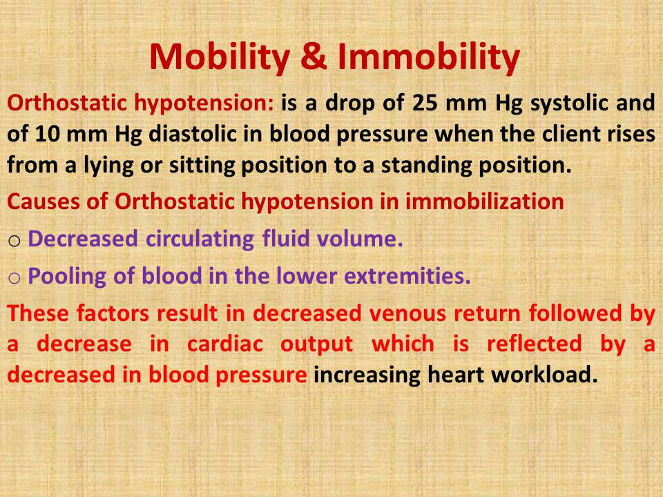 Mobility & Immobility Orthostatic hypotension: is a drop of 25 mm Hg systolic and of 10 mm Hg diastolic in blood pressure when the client rises from a
