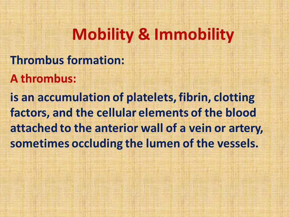 Mobility & Immobility Thrombus formation: A thrombus: is an accumulation of platelets, fibrin, clotting factors, and the cellular elements of the bloo
