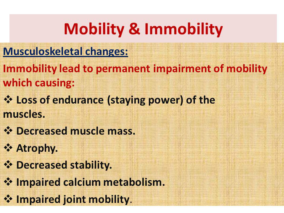 Musculoskeletal changes: Immobility lead to permanent impairment of mobility which causing: Loss of endurance (staying power) of the muscles. Decrease