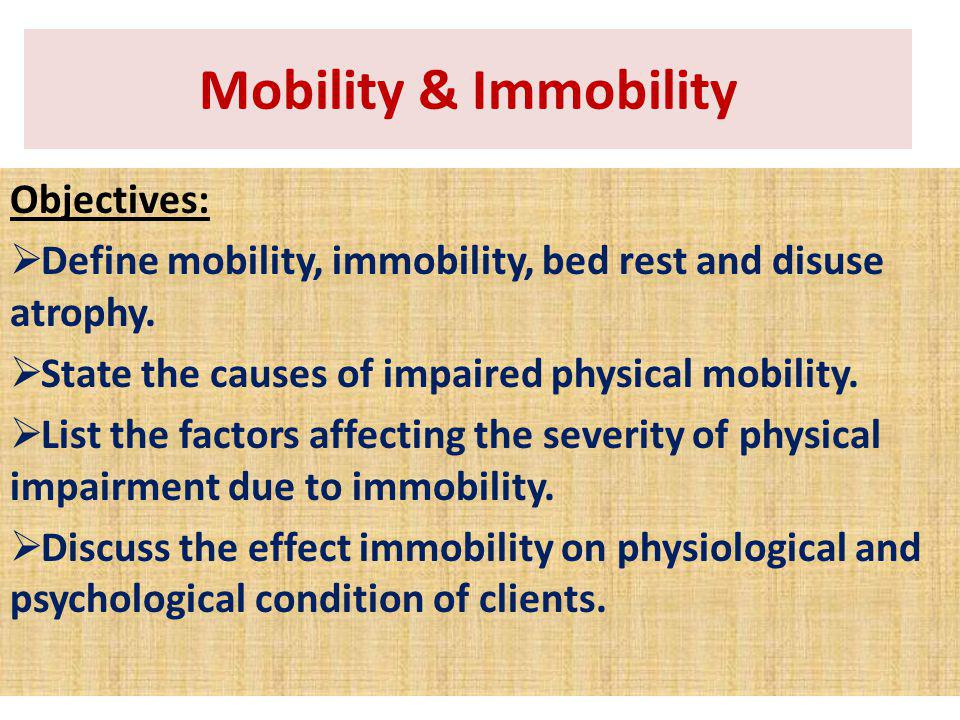 Objectives: Define mobility, immobility, bed rest and disuse atrophy. State the causes of impaired physical mobility. List the factors affecting the s
