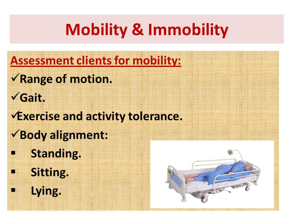 Assessment clients for mobility: Range of motion. Gait. Exercise and activity tolerance. Body alignment: Standing. Sitting. Lying. Mobility & Immobili