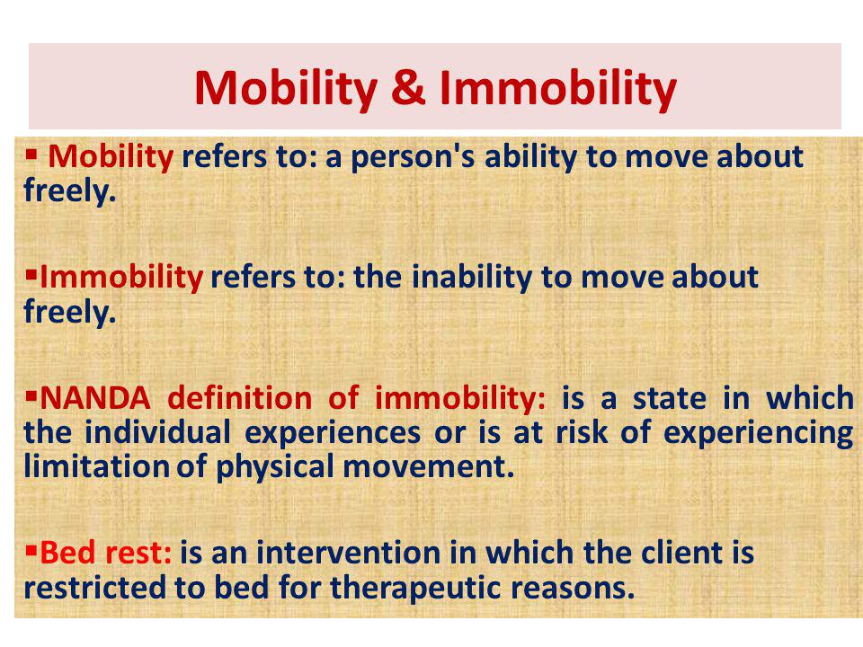 Mobility refers to: a person's ability to move about freely. Immobility refers to: the inability to move about freely. NANDA definition of immobility: