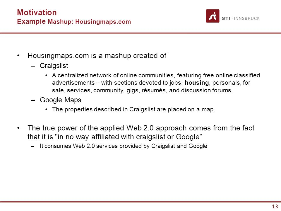 13 Housingmaps.com is a mashup created of –Craigslist A centralized network of online communities, featuring free online classified advertisements – with sections devoted to jobs, housing, personals, for sale, services, community, gigs, résumés, and discussion forums.