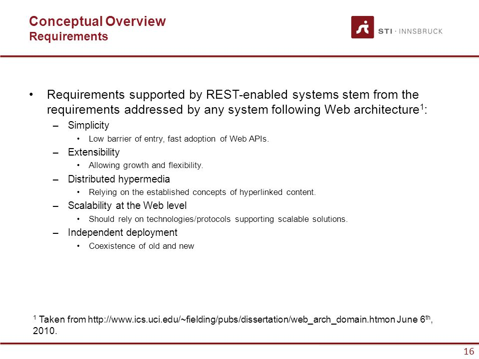 16 Conceptual Overview Requirements Requirements supported by REST-enabled systems stem from the requirements addressed by any system following Web architecture 1 : –Simplicity Low barrier of entry, fast adoption of Web APIs.