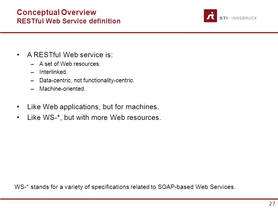 27 Conceptual Overview RESTful Web Service definition A RESTful Web service is: –A set of Web resources.