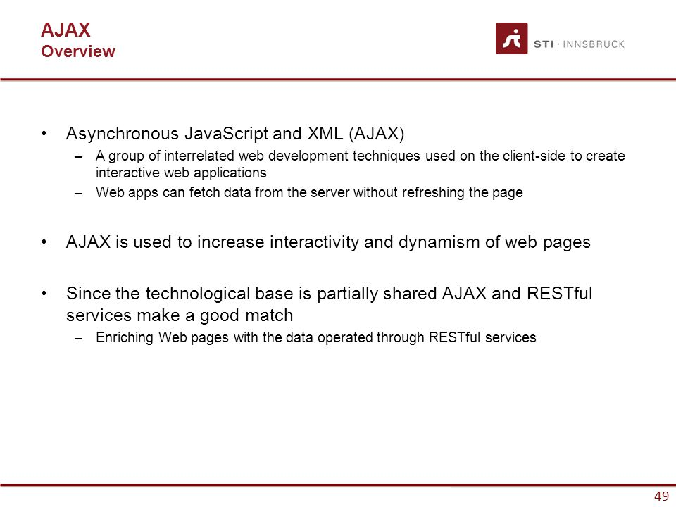 49 AJAX Overview Asynchronous JavaScript and XML (AJAX) –A group of interrelated web development techniques used on the client-side to create interactive web applications –Web apps can fetch data from the server without refreshing the page AJAX is used to increase interactivity and dynamism of web pages Since the technological base is partially shared AJAX and RESTful services make a good match –Enriching Web pages with the data operated through RESTful services