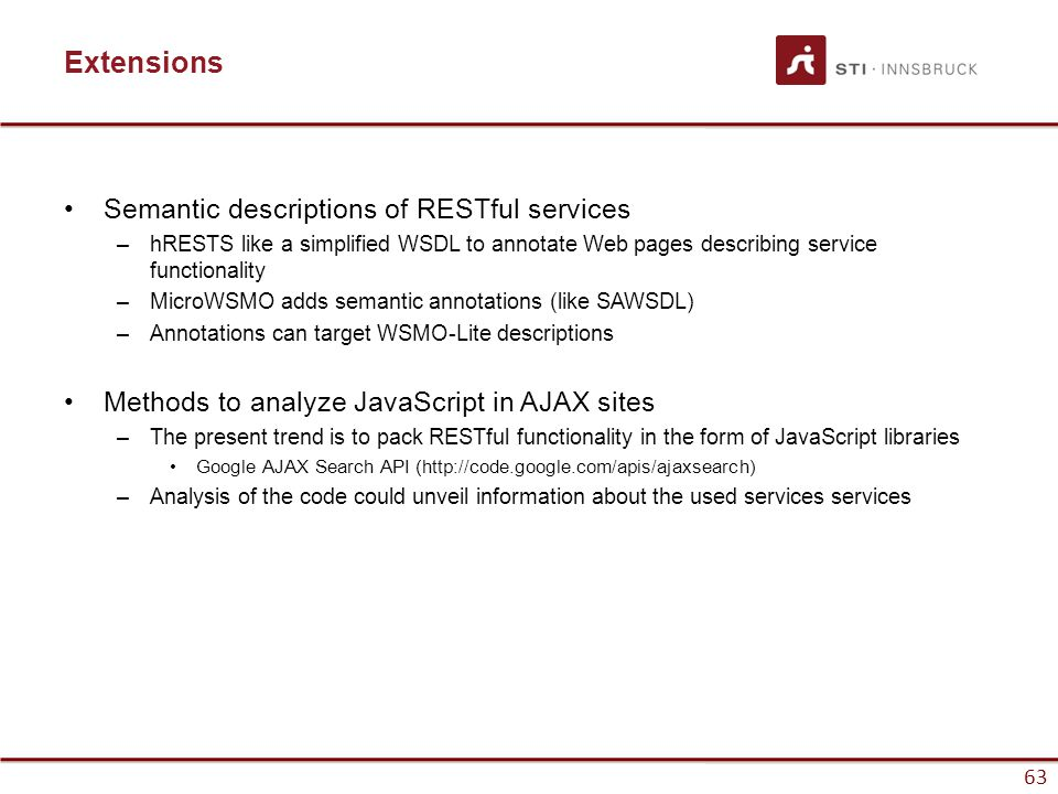 63 Extensions Semantic descriptions of RESTful services –hRESTS like a simplified WSDL to annotate Web pages describing service functionality –MicroWSMO adds semantic annotations (like SAWSDL) –Annotations can target WSMO-Lite descriptions Methods to analyze JavaScript in AJAX sites –The present trend is to pack RESTful functionality in the form of JavaScript libraries Google AJAX Search API (http://code.google.com/apis/ajaxsearch) –Analysis of the code could unveil information about the used services services