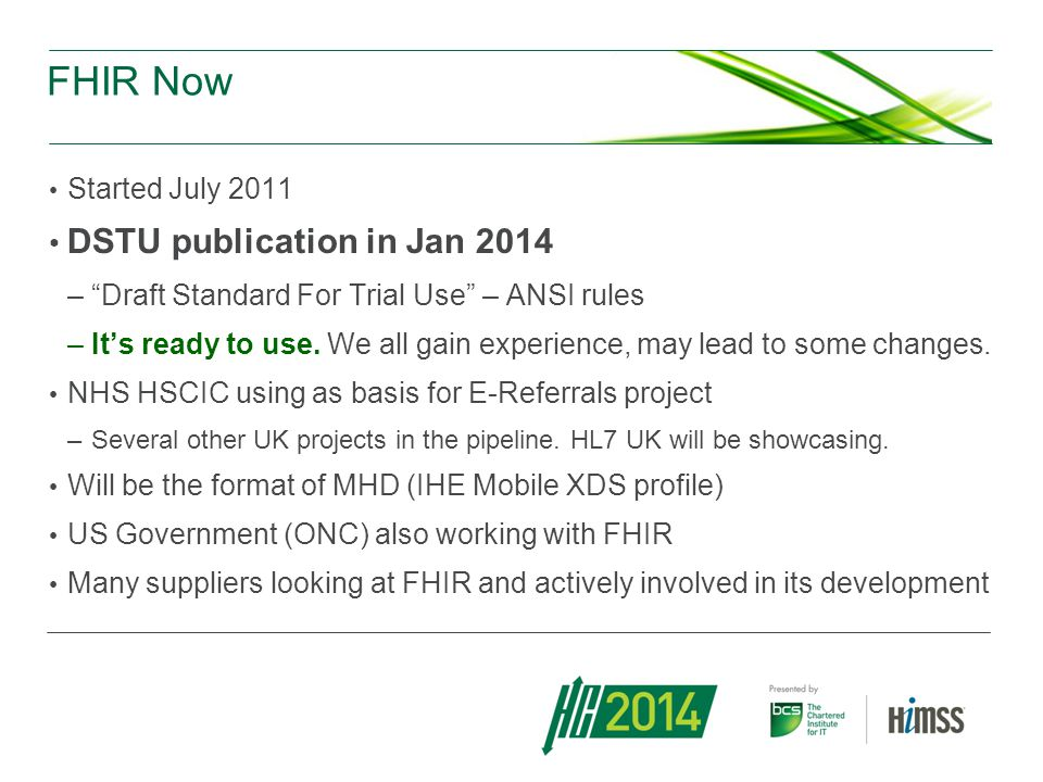 FHIR Now Started July 2011 DSTU publication in Jan 2014 –Draft Standard For Trial Use – ANSI rules –Its ready to use. We all gain experience, may lead