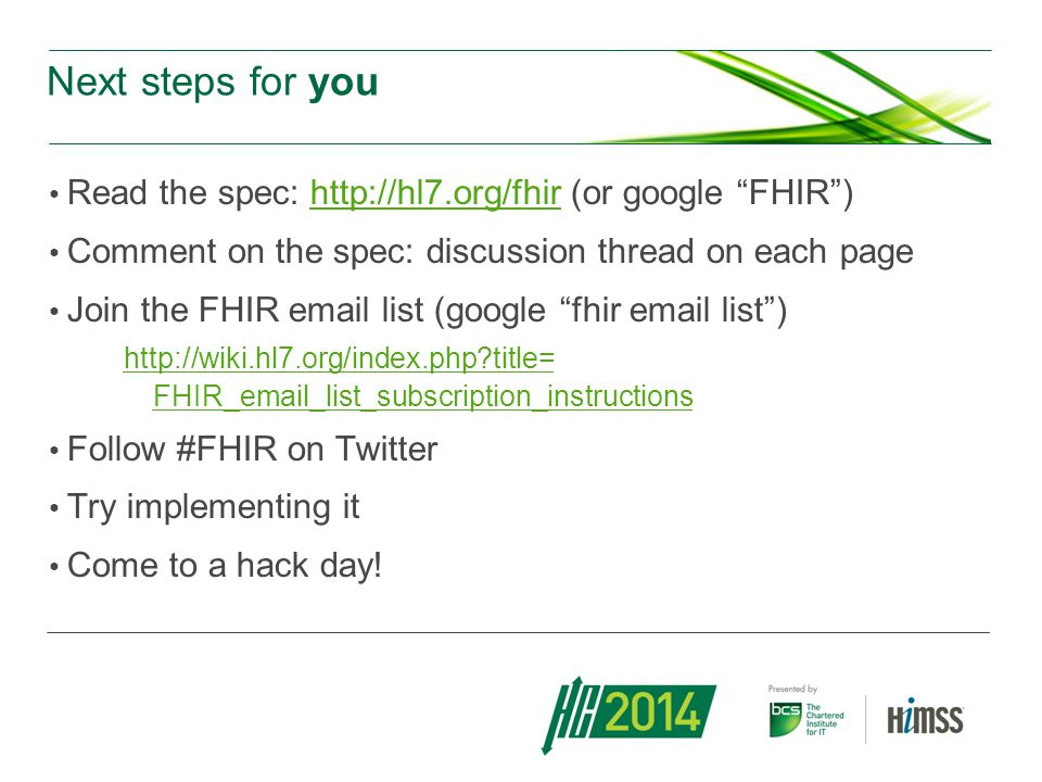 Next steps for you Read the spec: http://hl7.org/fhir (or google FHIR)http://hl7.org/fhir Comment on the spec: discussion thread on each page Join the FHIR email list (google fhir email list) http://wiki.hl7.org/index.php?title= FHIR_email_list_subscription_instructions http://wiki.hl7.org/index.php?title= FHIR_email_list_subscription_instructions Follow #FHIR on Twitter Try implementing it Come to a hack day!