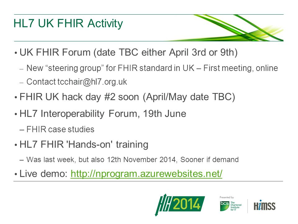 HL7 UK FHIR Activity UK FHIR Forum (date TBC either April 3rd or 9th) – New steering group for FHIR standard in UK – First meeting, online – Contact tcchair@hl7.org.uk FHIR UK hack day #2 soon (April/May date TBC) HL7 Interoperability Forum, 19th June –FHIR case studies HL7 FHIR Hands-on training –Was last week, but also 12th November 2014, Sooner if demand Live demo: http://nprogram.azurewebsites.net/http://nprogram.azurewebsites.net/