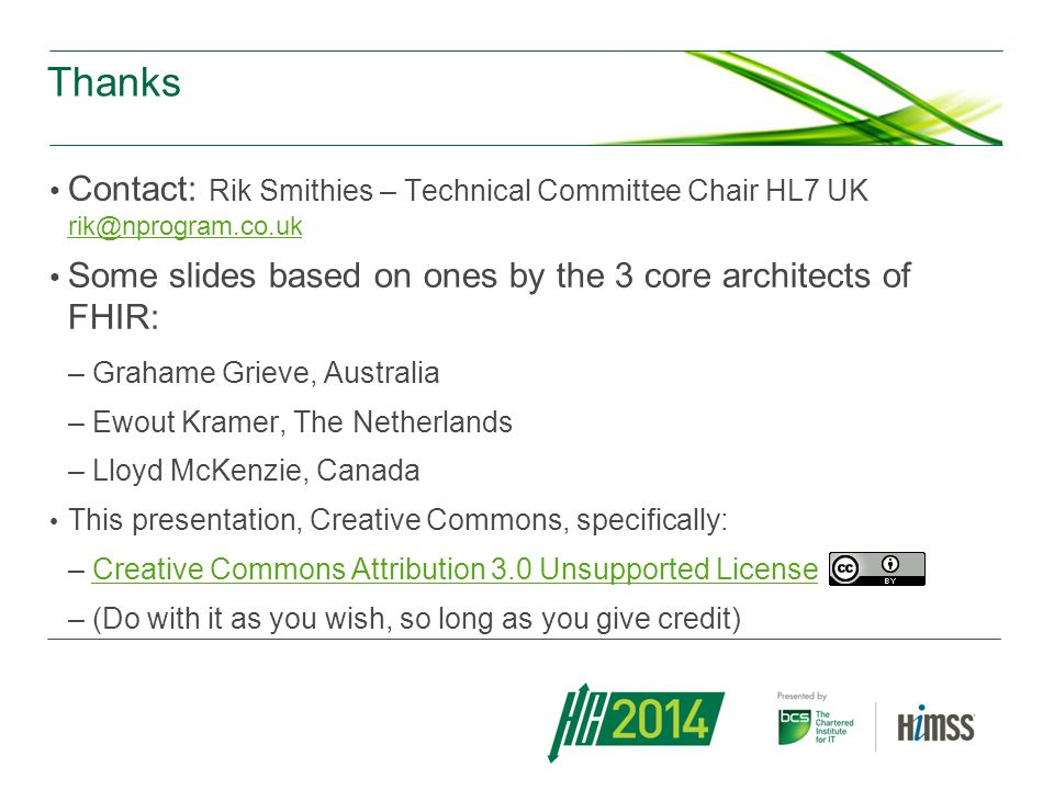 Thanks Contact: Rik Smithies – Technical Committee Chair HL7 UK rik@nprogram.co.uk rik@nprogram.co.uk Some slides based on ones by the 3 core architec