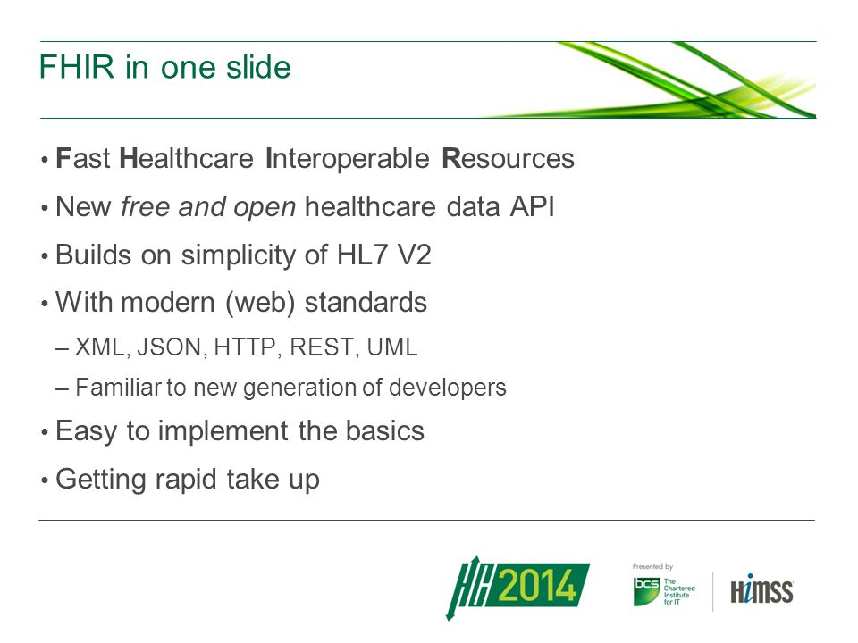 FHIR in one slide Fast Healthcare Interoperable Resources New free and open healthcare data API Builds on simplicity of HL7 V2 With modern (web) standards –XML, JSON, HTTP, REST, UML –Familiar to new generation of developers Easy to implement the basics Getting rapid take up