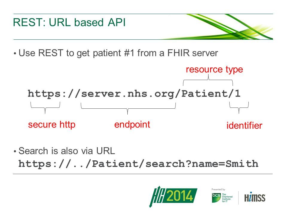 REST: URL based API Use REST to get patient #1 from a FHIR server https://server.nhs.org/Patient/1 Search is also via URL https://../Patient/search?name=Smith endpoint resource type identifier secure http