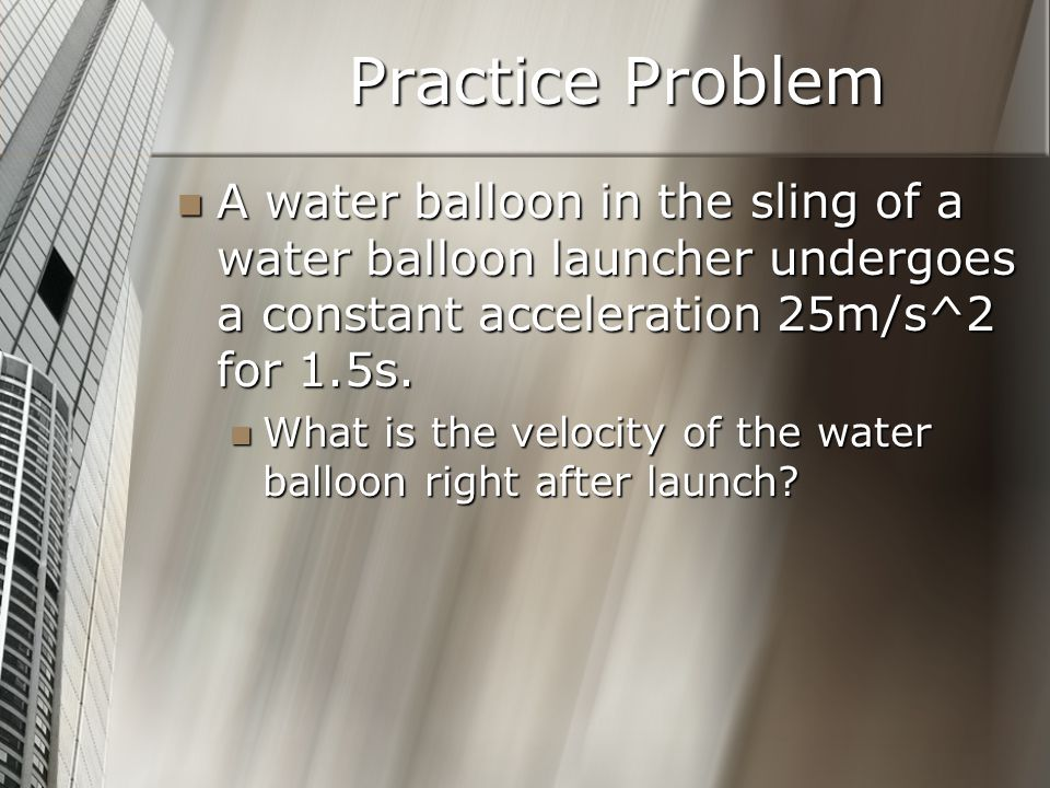 Practice Problem A water balloon in the sling of a water balloon launcher undergoes a constant acceleration 25m/s^2 for 1.5s.