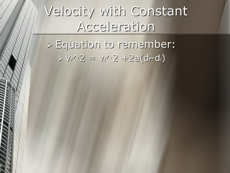Velocity with Constant Acceleration Equation to remember: Equation to remember: v f ^2 = v i ^2 +2a(d f -d i ) v f ^2 = v i ^2 +2a(d f -d i )