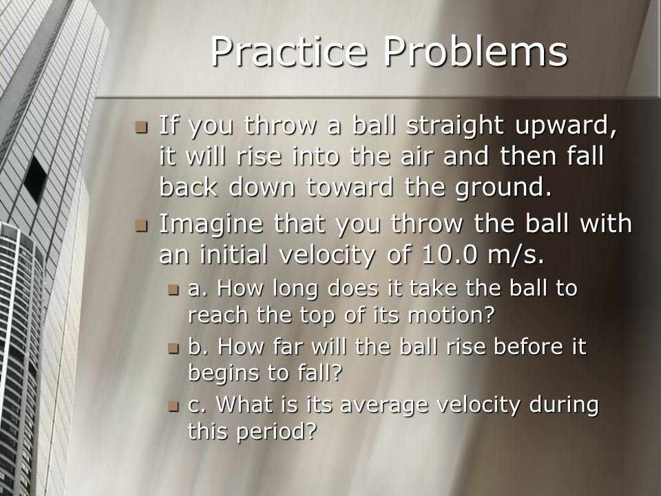 Practice Problems If you throw a ball straight upward, it will rise into the air and then fall back down toward the ground.