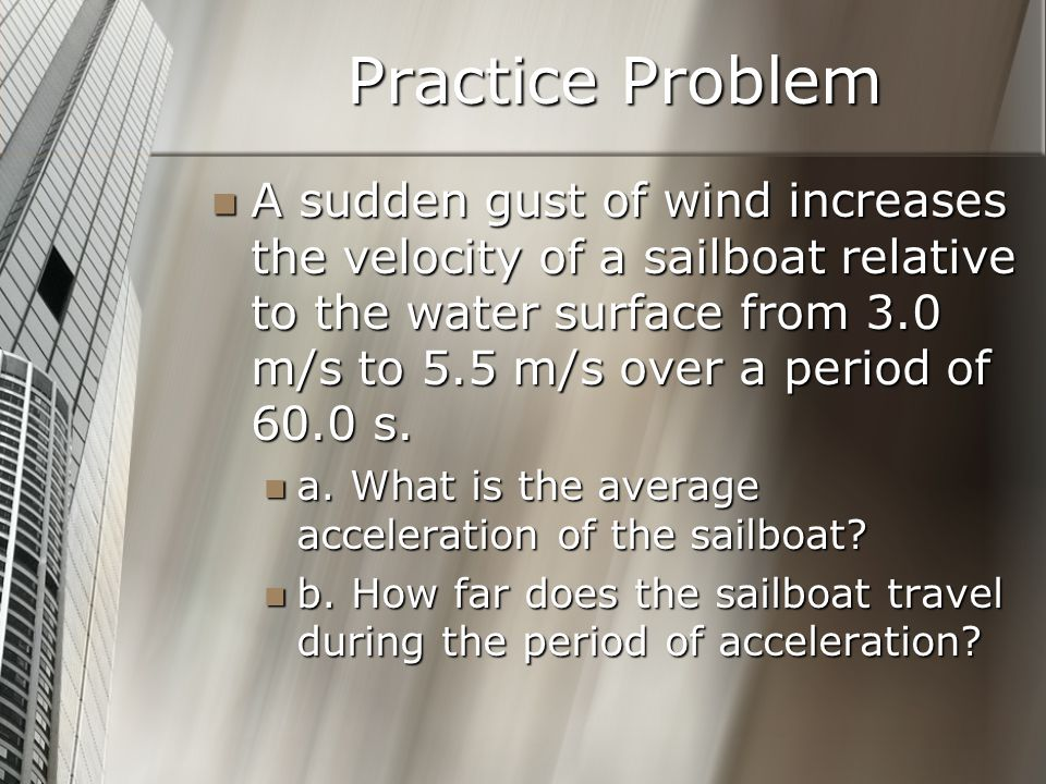 Practice Problem A sudden gust of wind increases the velocity of a sailboat relative to the water surface from 3.0 m/s to 5.5 m/s over a period of 60.0 s.