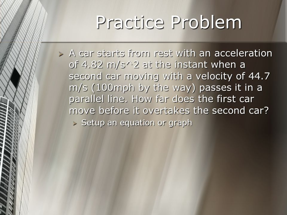 Practice Problem A car starts from rest with an acceleration of 4.82 m/s^2 at the instant when a second car moving with a velocity of 44.7 m/s (100mph by the way) passes it in a parallel line.