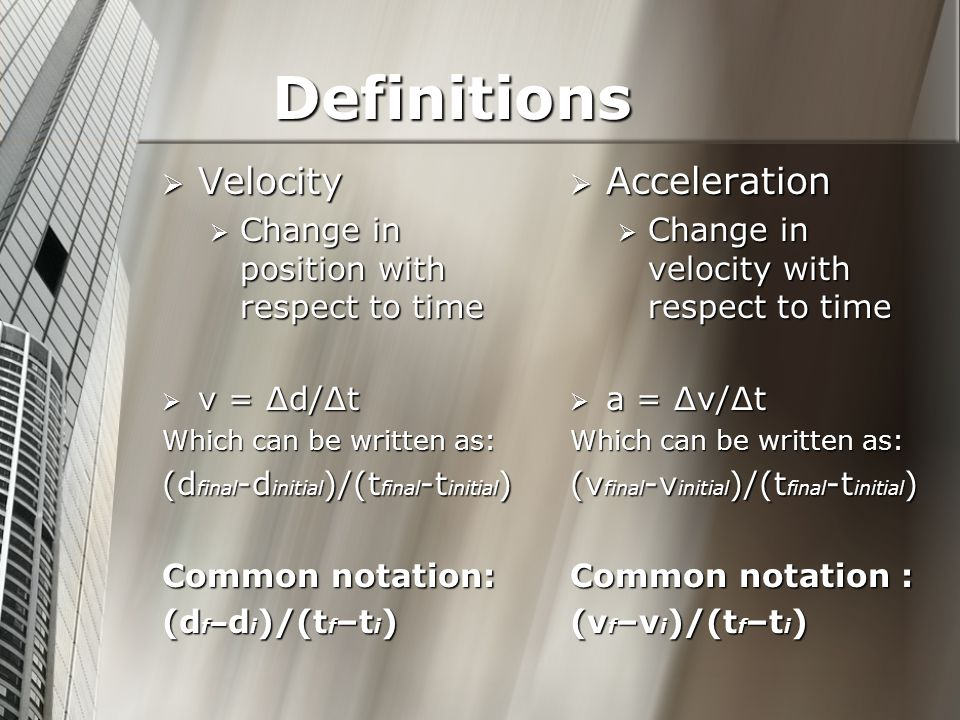 Definitions Velocity Velocity Change in position with respect to time Change in position with respect to time v = Δd/Δt v = Δd/Δt Which can be written as: (d final -d initial )/(t final -t initial ) Common notation: (d f – d i )/(t f –t i ) Acceleration Change in velocity with respect to time a = Δv/Δt Which can be written as: (v final -v initial )/(t final -t initial ) Common notation : (v f –v i )/(t f –t i )