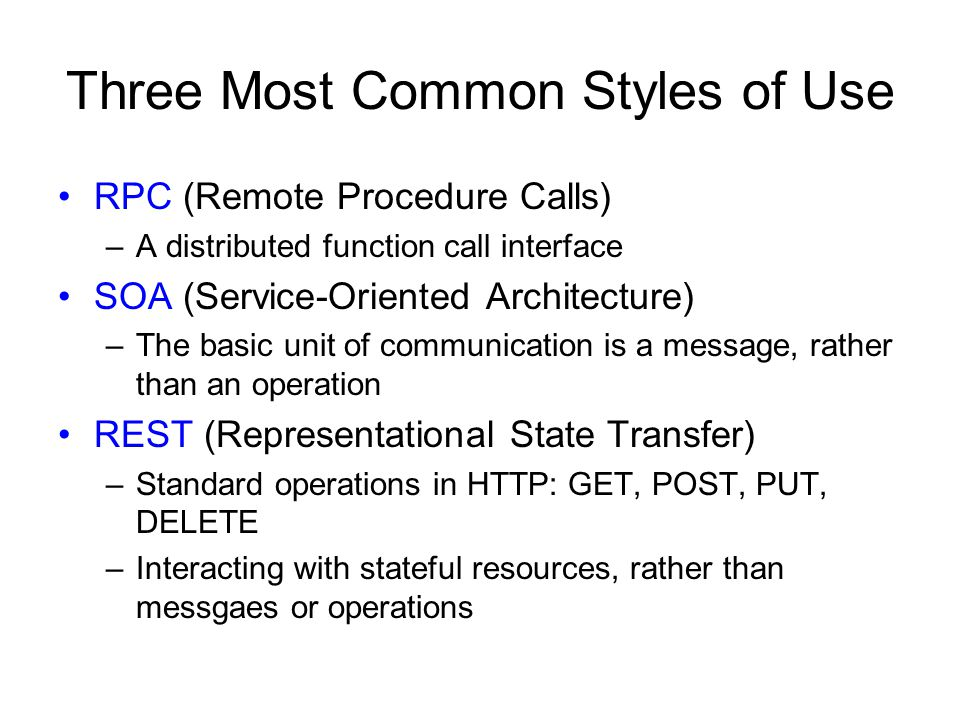 Three Most Common Styles of Use RPC (Remote Procedure Calls) –A distributed function call interface SOA (Service-Oriented Architecture) –The basic unit of communication is a message, rather than an operation REST (Representational State Transfer) –Standard operations in HTTP: GET, POST, PUT, DELETE –Interacting with stateful resources, rather than messgaes or operations