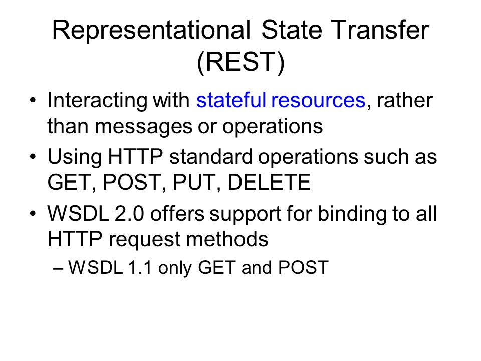 Representational State Transfer (REST) Interacting with stateful resources, rather than messages or operations Using HTTP standard operations such as