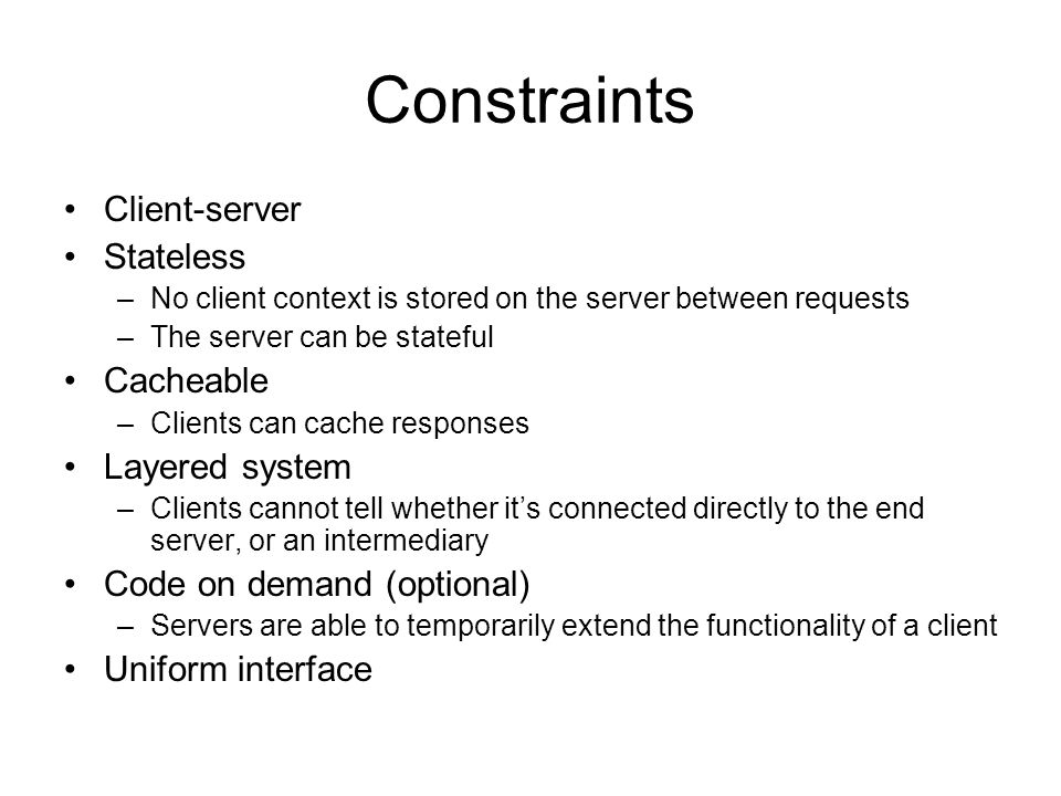 Constraints Client-server Stateless –No client context is stored on the server between requests –The server can be stateful Cacheable –Clients can cache responses Layered system –Clients cannot tell whether its connected directly to the end server, or an intermediary Code on demand (optional) –Servers are able to temporarily extend the functionality of a client Uniform interface