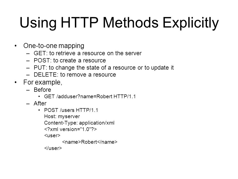 Using HTTP Methods Explicitly One-to-one mapping –GET: to retrieve a resource on the server –POST: to create a resource –PUT: to change the state of a