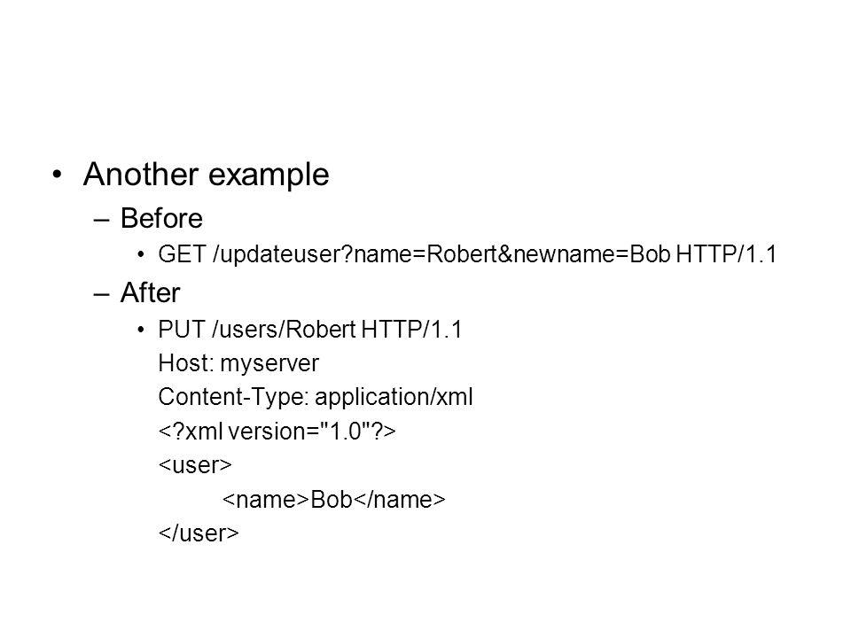 Another example –Before GET /updateuser?name=Robert&newname=Bob HTTP/1.1 –After PUT /users/Robert HTTP/1.1 Host: myserver Content-Type: application/xm