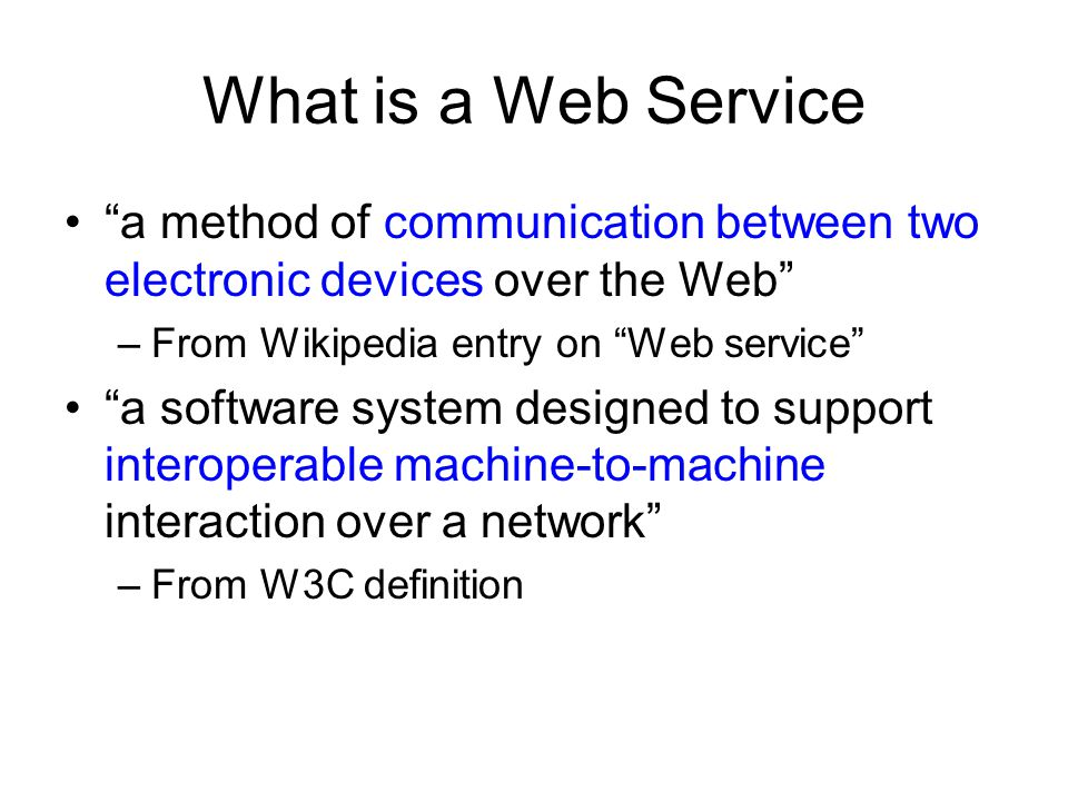 What is a Web Service a method of communication between two electronic devices over the Web –From Wikipedia entry on Web service a software system des