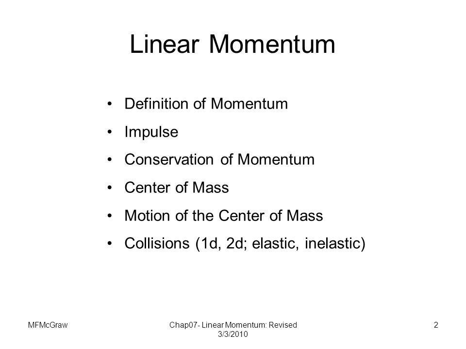 MFMcGrawChap07- Linear Momentum: Revised 3/3/2010 2 Linear Momentum Definition of Momentum Impulse Conservation of Momentum Center of Mass Motion of t