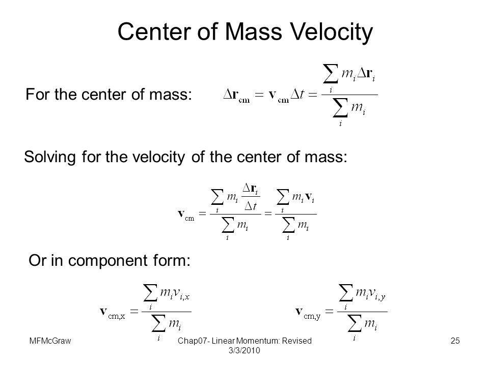 MFMcGrawChap07- Linear Momentum: Revised 3/3/2010 25 For the center of mass: Solving for the velocity of the center of mass: Or in component form: Cen
