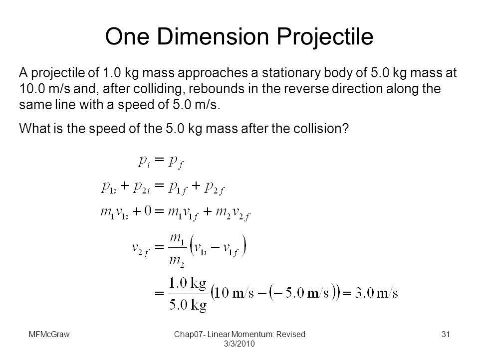 MFMcGrawChap07- Linear Momentum: Revised 3/3/2010 31 A projectile of 1.0 kg mass approaches a stationary body of 5.0 kg mass at 10.0 m/s and, after co