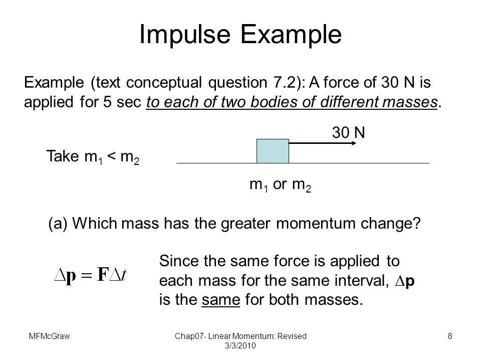 MFMcGrawChap07- Linear Momentum: Revised 3/3/2010 8 Example (text conceptual question 7.2): A force of 30 N is applied for 5 sec to each of two bodies