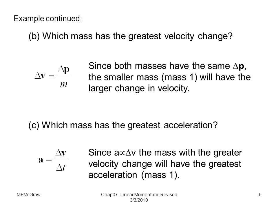 MFMcGrawChap07- Linear Momentum: Revised 3/3/2010 9 (b) Which mass has the greatest velocity change? Example continued: Since both masses have the sam