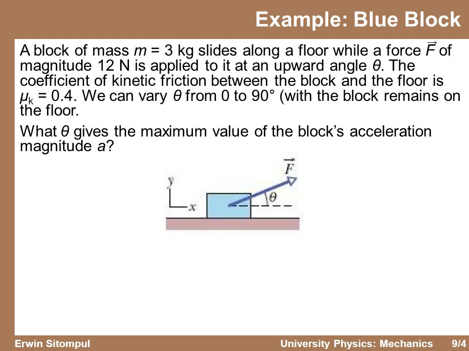 9/4 Erwin SitompulUniversity Physics: Mechanics A block of mass m = 3 kg slides along a floor while a force F of magnitude 12 N is applied to it at an