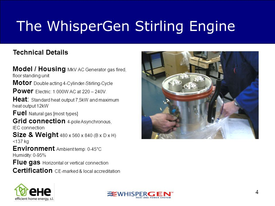 4 The WhisperGen Stirling Engine Technical Details Model / Housing MkV AC Generator gas fired, floor standing unit Motor Double acting 4-Cylinder-Stir