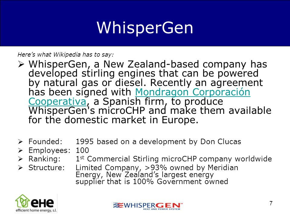 7 WhisperGen Heres what Wikipedia has to say: WhisperGen, a New Zealand-based company has developed stirling engines that can be powered by natural ga