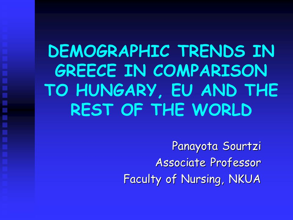 DEMOGRAPHIC TRENDS IN GREECE IN COMPARISON TO HUNGARY, EU AND THE REST OF THE WORLD Panayota Sourtzi Associate Professor Faculty of Nursing, NKUA