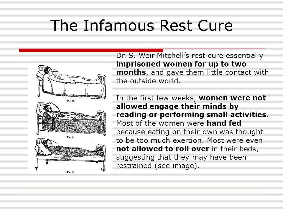 The Rest Cure (cont.) Often, according to Mitchells writing on the rest cure in his treatise Fat and Blood, by the fifth or sixth day of treatment, most women became tractable, and did not resist the imposed monotony.