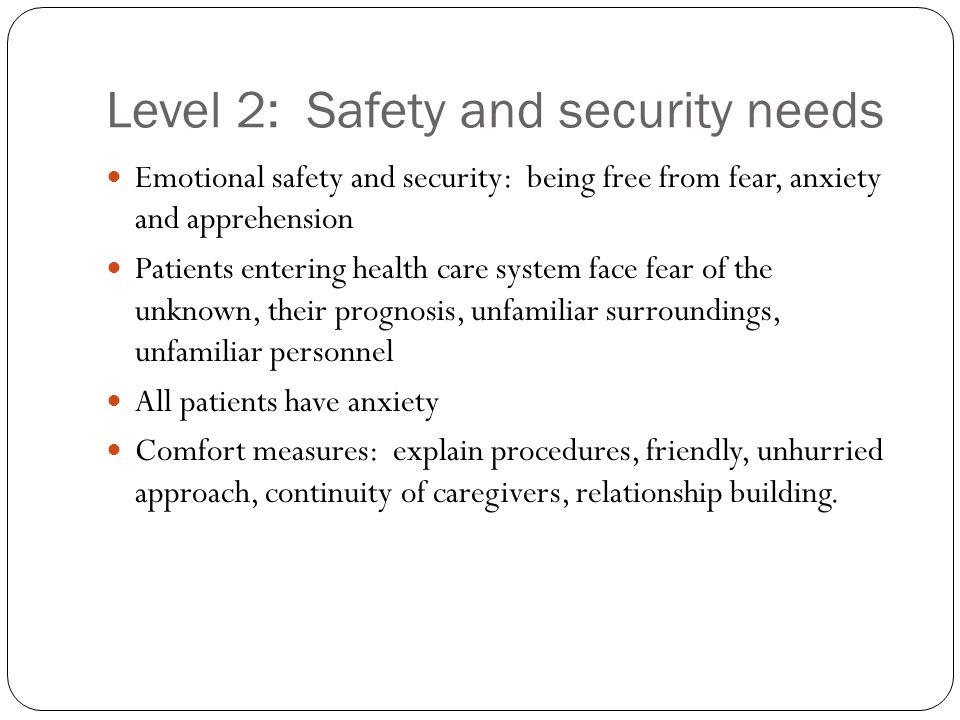 Level 2: Safety and security needs Emotional safety and security: being free from fear, anxiety and apprehension Patients entering health care system
