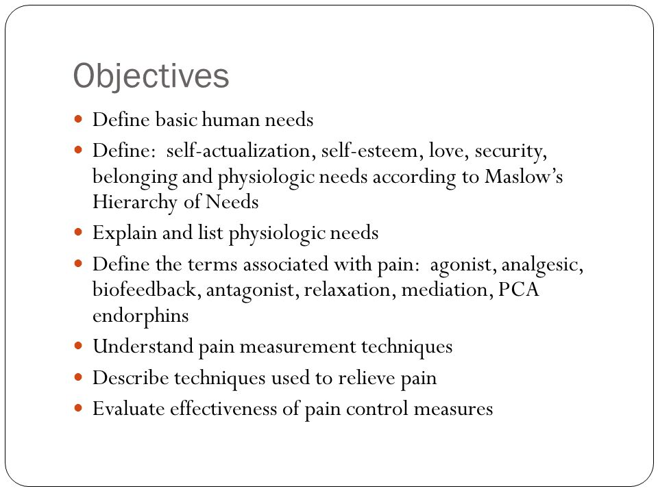 Objectives Define basic human needs Define: self-actualization, self-esteem, love, security, belonging and physiologic needs according to Maslows Hier